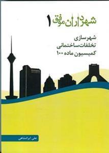 کتاب شهرداران موفق ۱ شهرسازی، تخلفات ساختمانی، کمیسیون ماده ۱۰۰