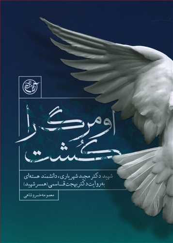 کتاب او مرگ را کشت: شهید دکتر مجید شهریاری دانشمند هستهای به روایت دکتر بهجت قاسمی (همسر شهید)