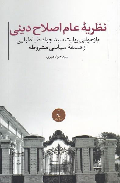 کتاب نظریه عام اصلاح دینی: بازخوانی روایت سیدجواد طباطبایی از فلسفه سیاسی مشروطه